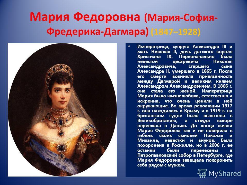 Мария Федоровна (Мария-София- Фредерика-Дагмара) (1847–1928) Императрица, супруга Александра III и мать Николая II, дочь датского короля Христиана IX. Первоначально была невестой цесаревича Николая Александровича, старшего сына Александра II, умершег
