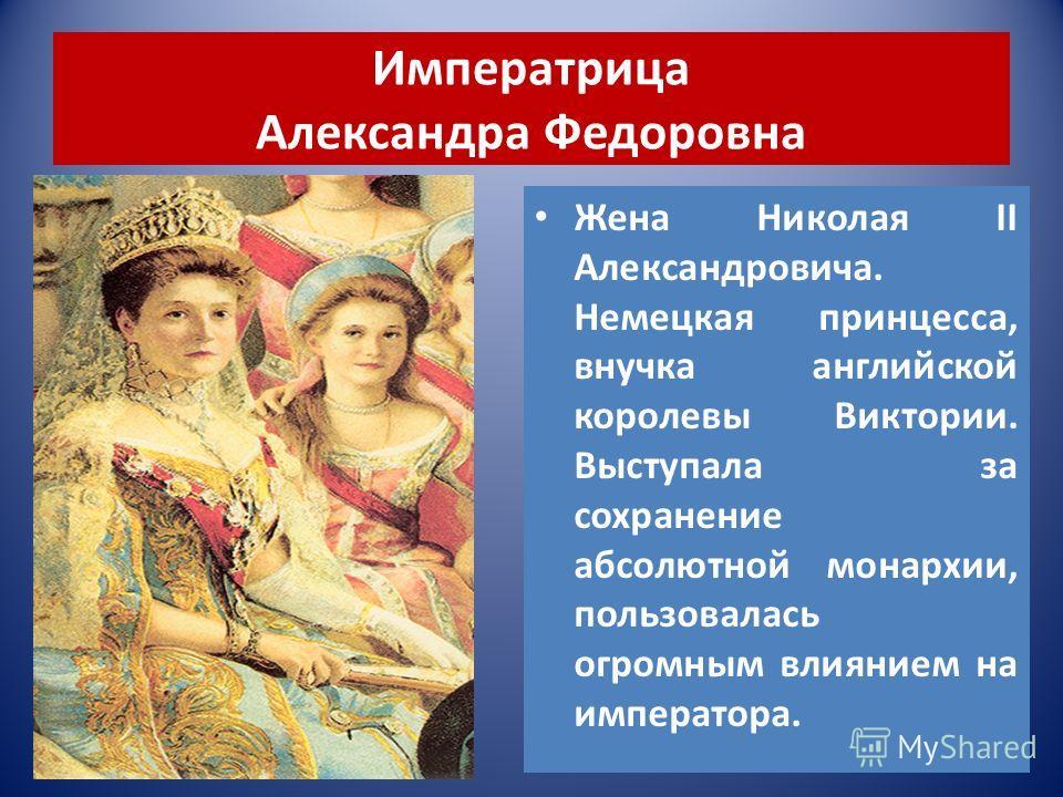 Императрица Александра Федоровна Жена Николая II Александровича. Немецкая принцесса, внучка английской королевы Виктории. Выступала за сохранение абсолютной монархии, пользовалась огромным влиянием на императора.