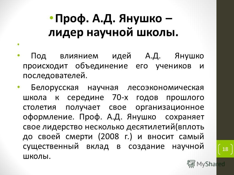 Проф. А.Д. Янушко – лидер научной школы. Под влиянием идей А.Д. Янушко происходит объединение его учеников и последователей. Белорусская научная лесоэкономическая школа к середине 70-х годов прошлого столетия получает свое организационное оформление.