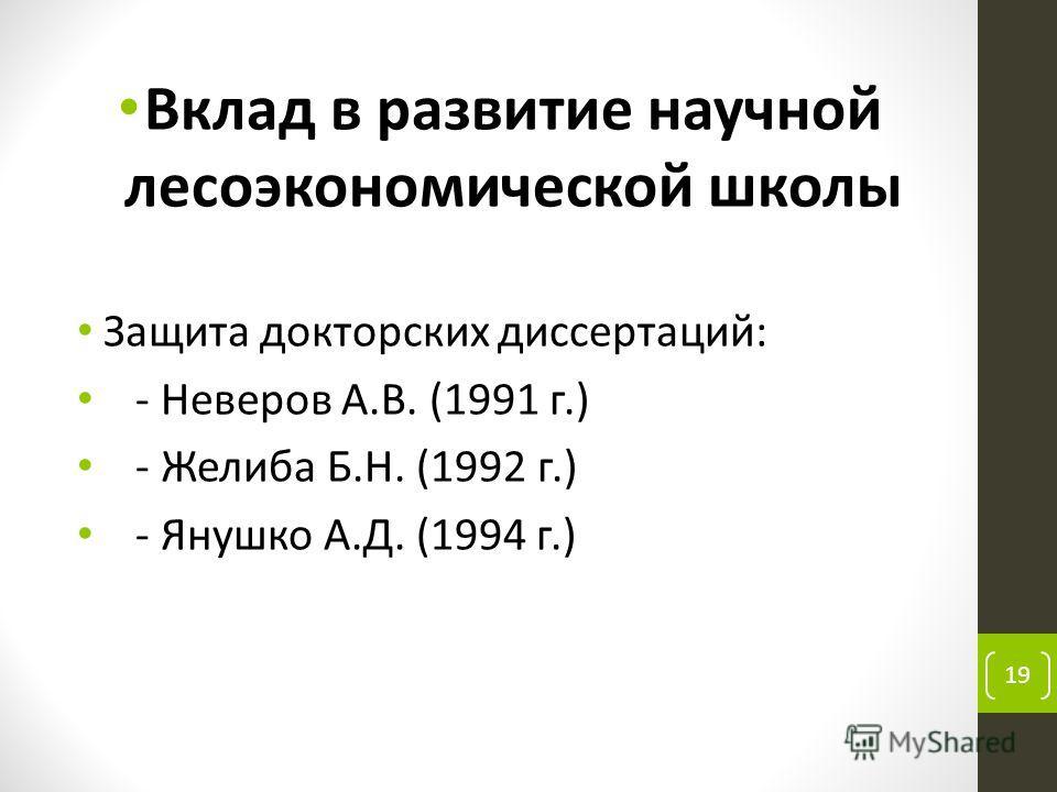 Вклад в развитие научной лесоэкономической школы Защита докторских диссертаций: - Неверов А.В. (1991 г.) - Желиба Б.Н. (1992 г.) - Янушко А.Д. (1994 г.) 19
