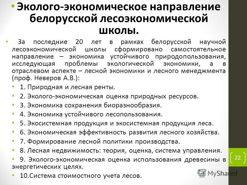 Эколого-экономическое направление белорусской лесоэкономической школы. За последние 20 лет в рамках белорусской научной лесоэкономической школы сформировано самостоятельное направление – экономика устойчивого природопользования, исследующая проблемы