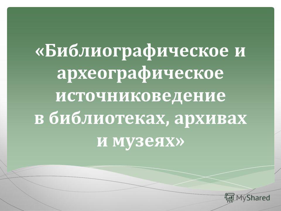 «Библиографическое и археографическое источниковедение в библиотеках, архивах и музеях»