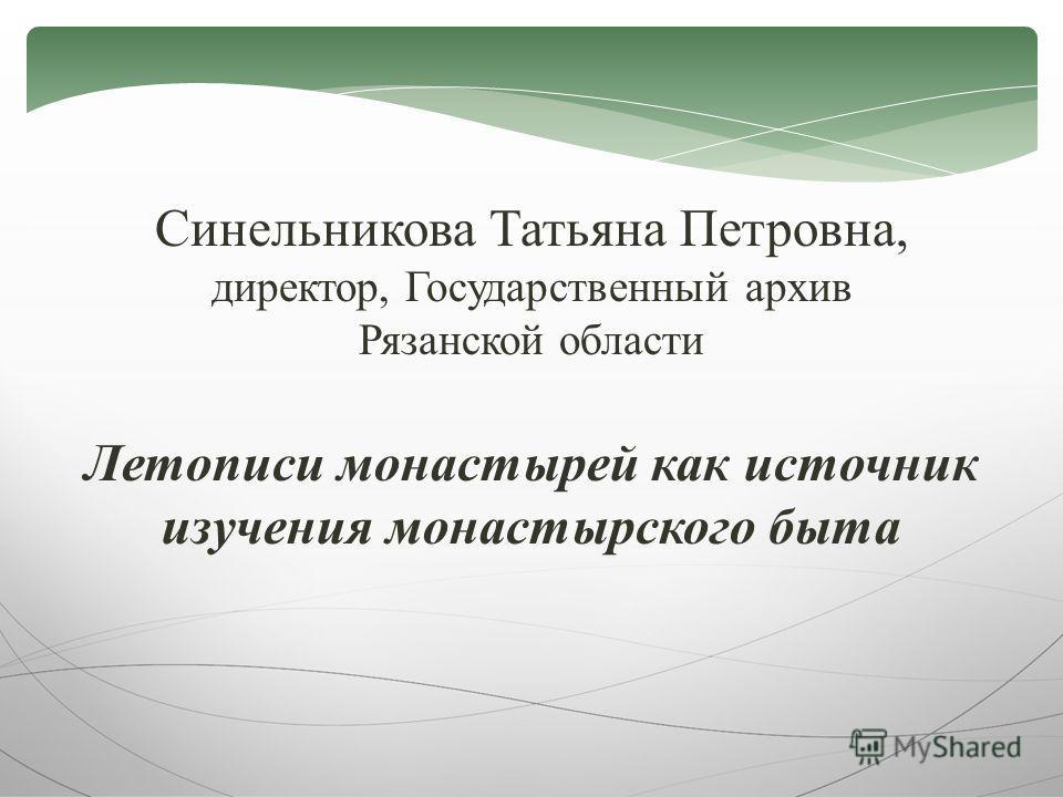 Синельникова Татьяна Петровна, директор, Государственный архив Рязанской области Летописи монастырей как источник изучения монастырского быта