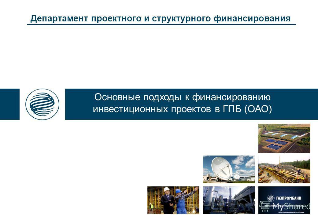 Департамент проектного и структурного финансирования Основные подходы к финансированию инвестиционных проектов в ГПБ (ОАО)
