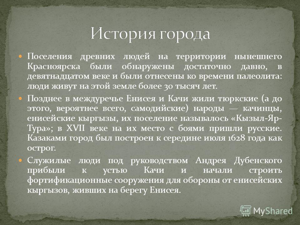 Поселения древних людей на территории нынешнего Красноярска были обнаружены достаточно давно, в девятнадцатом веке и были отнесены ко времени палеолита: люди живут на этой земле более 30 тысяч лет. Позднее в междуречье Енисея и Качи жили тюркские (а