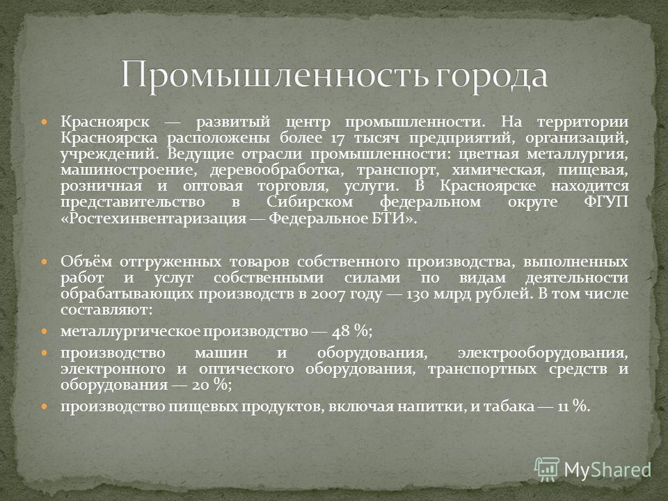 Красноярск развитый центр промышленности. На территории Красноярска расположены более 17 тысяч предприятий, организаций, учреждений. Ведущие отрасли промышленности: цветная металлургия, машиностроение, деревообработка, транспорт, химическая, пищевая,