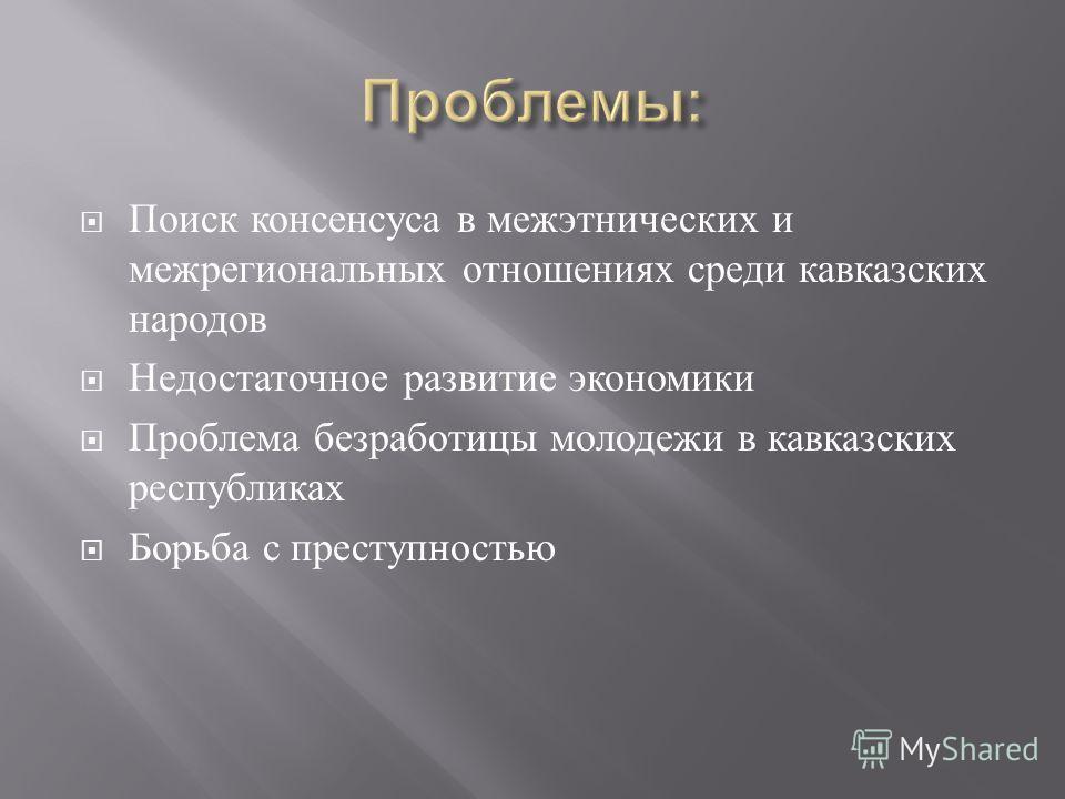 Поиск консенсуса в межэтнических и межрегиональных отношениях среди кавказских народов Недостаточное развитие экономики Проблема безработицы молодежи в кавказских республиках Борьба с преступностью