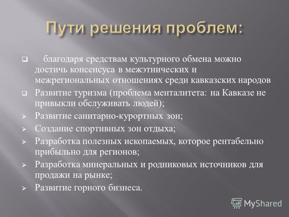 благодаря средствам культурного обмена можно достичь консенсуса в межэтнических и межрегиональных отношениях среди кавказских народов Развитие туризма ( проблема менталитета : на Кавказе не привыкли обслуживать людей ); Развитие санитарно - курортных