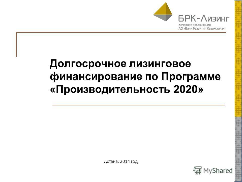 Долгосрочное лизинговое финансирование по Программе «Производительность 2020» Астана, 2014 год