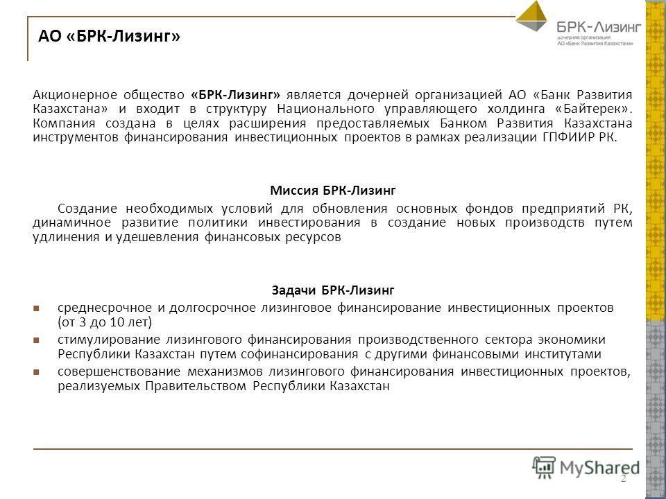 АО «БРК-Лизинг» Акционерное общество «БРК-Лизинг» является дочерней организацией АО «Банк Развития Казахстана» и входит в структуру Национального управляющего холдинга «Байтерек». Компания создана в целях расширения предоставляемых Банком Развития Ка