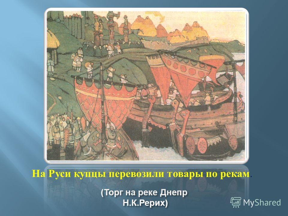 ( Торг на реке Днепр Н. К. Рерих ) На Руси купцы перевозили товары по рекам.