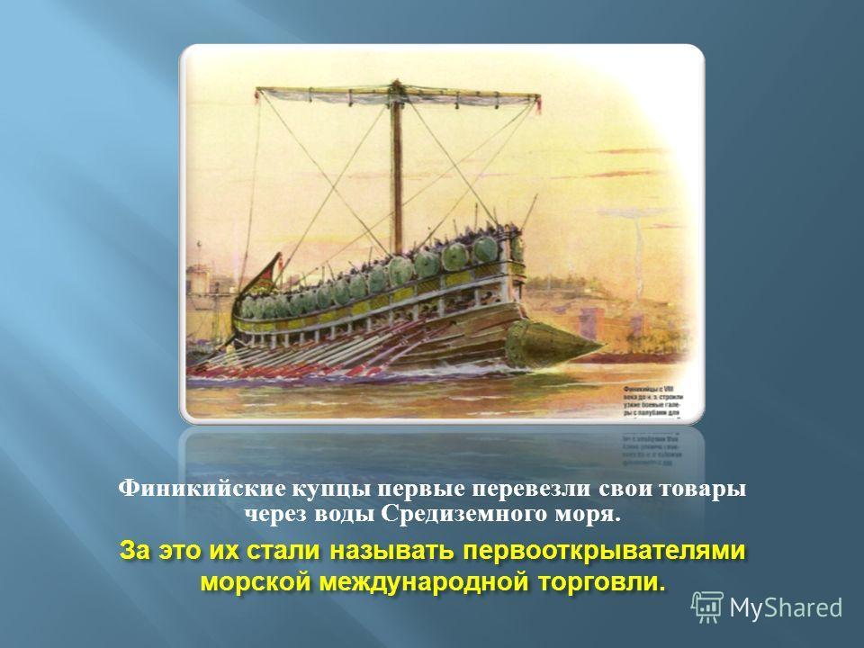 За это их стали называть первооткрывателями морской международной торговли. Финикийские купцы первые перевезли свои товары через воды Средиземного моря.