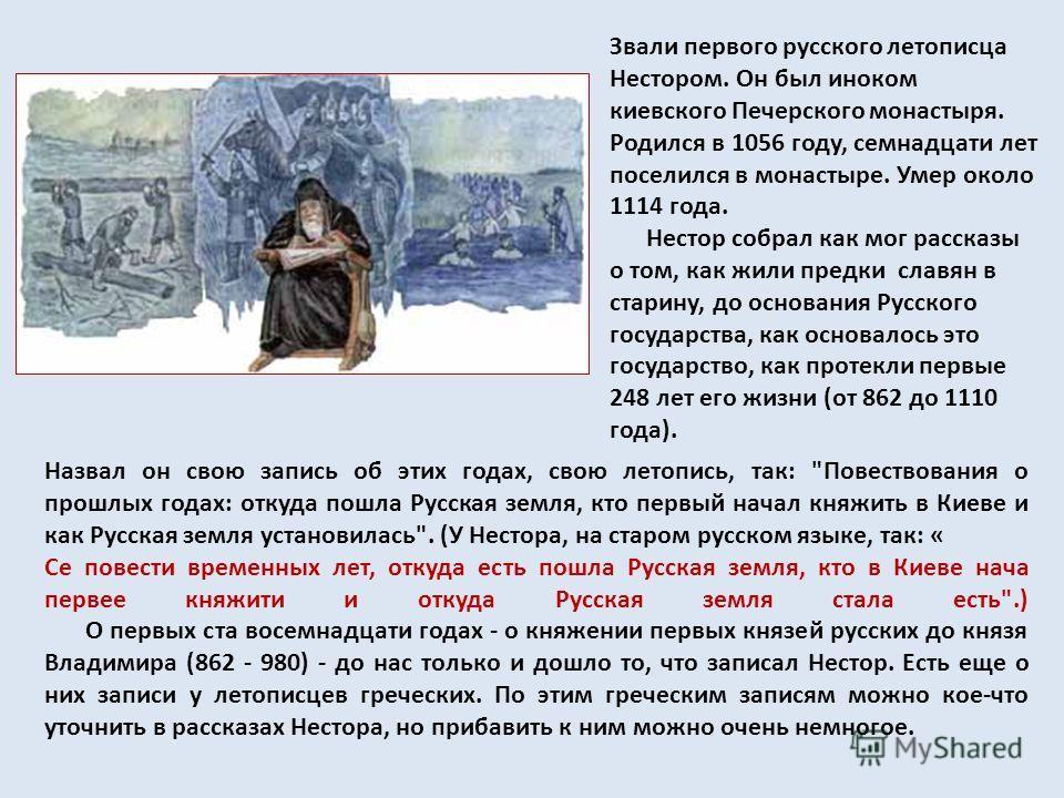 Звали первого русского летописца Нестором. Он был иноком киевского Печерского монастыря. Родился в 1056 году, семнадцати лет поселился в монастыре. Умер около 1114 года. Нестор собрал как мог рассказы о том, как жили предки славян в старину, до основ