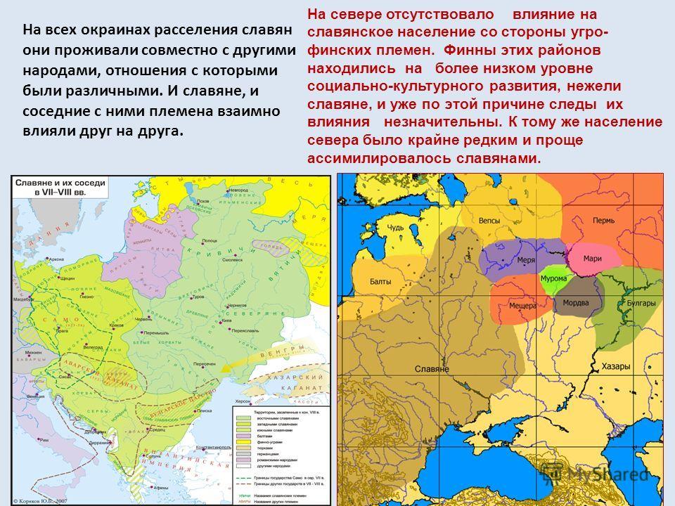 На всех окраинах расселения славян они проживали совместно с другими народами, отношения с которыми были различными. И славяне, и соседние с ними племена взаимно влияли друг на друга. На севере отсутствовало влияние на славянское население со стороны