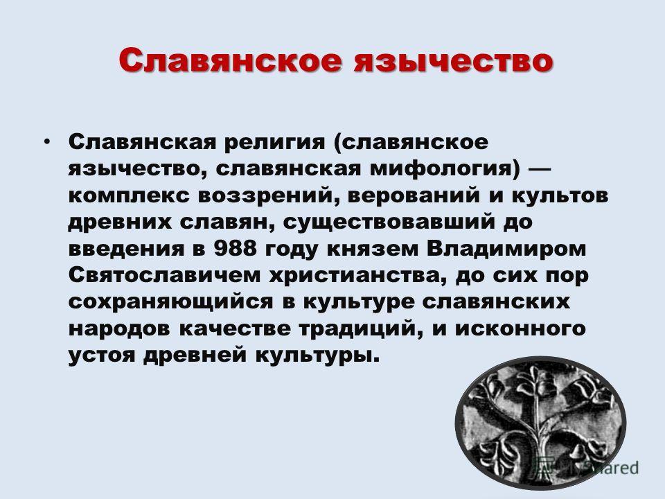 Славянская религия (славянское язычество, славянская мифология) комплекс воззрений, верований и культов древних славян, существовавший до введения в 988 году князем Владимиром Святославичем христианства, до сих пор сохраняющийся в культуре славянских