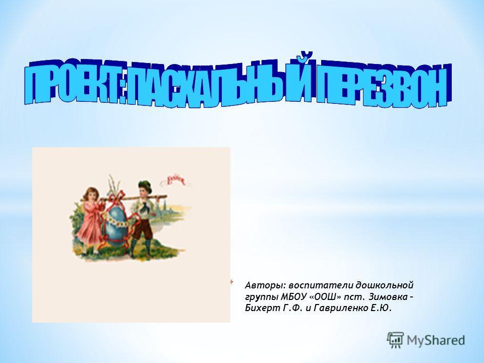 * Авторы: воспитатели дошкольной группы МБОУ «ООШ» пст. Зимовка – Бихерт Г.Ф. и Гавриленко Е.Ю.