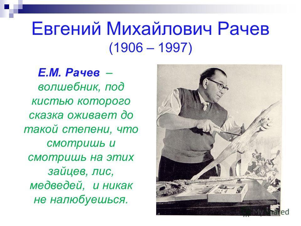 Евгений Михайлович Рачев (1906 – 1997) Е.М. Рачев – волшебник, под кистью которого сказка оживает до такой степени, что смотришь и смотришь на этих зайцев, лис, медведей, и никак не налюбуешься.