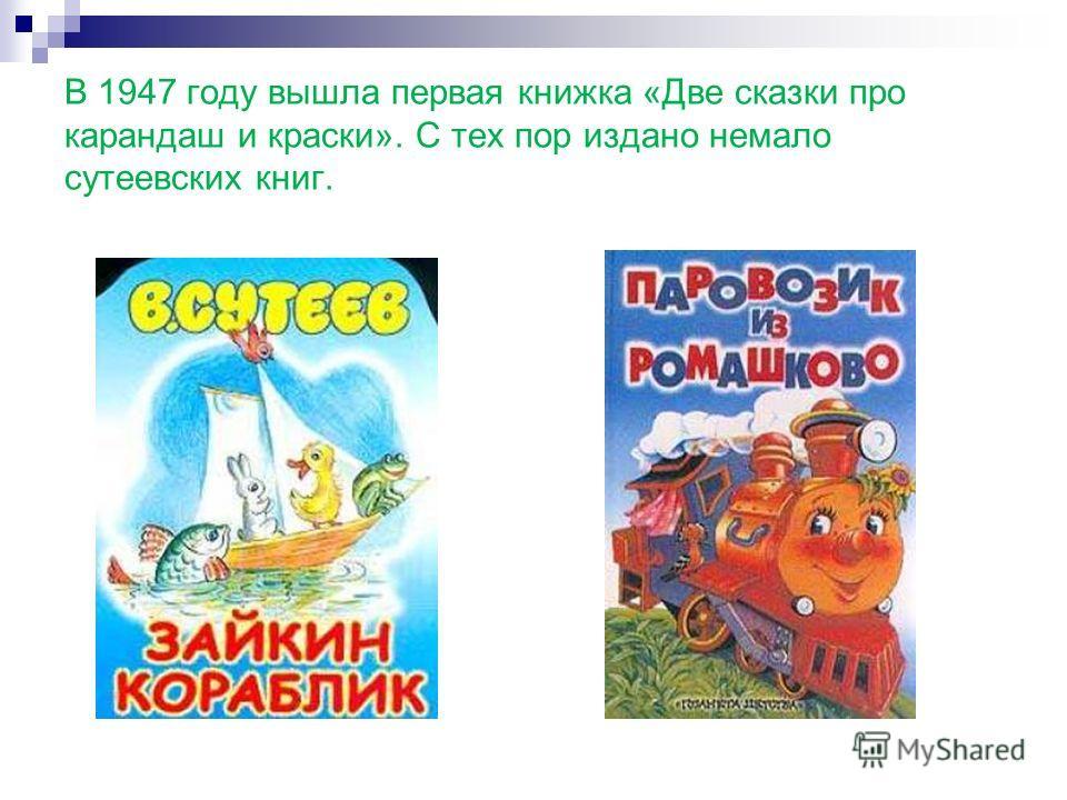 В 1947 году вышла первая книжка «Две сказки про карандаш и краски». С тех пор издано немало сутеевских книг.