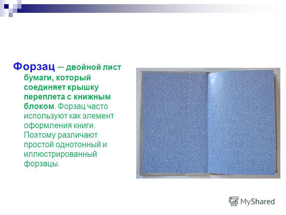 Форзац – двойной лист бумаги, который соединяет крышку переплета с книжным блоком. Форзац часто используют как элемент оформления книги. Поэтому различают простой однотонный и иллюстрированный форзацы.