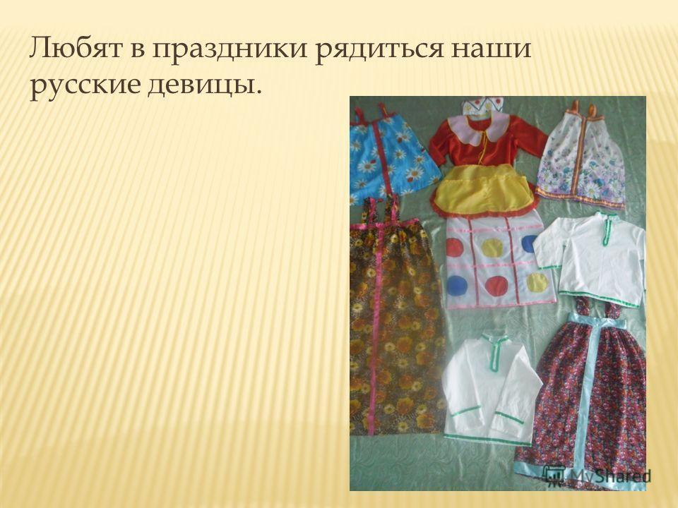 Любят в праздники рядиться наши русские девицы.