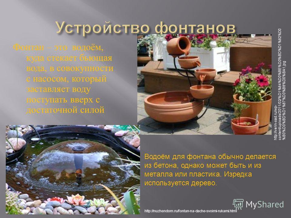 Фонтан – это водоём, куда стекает бьющая вода, в совокупности с насосом, который заставляет воду поступать вверх с достаточной силой http://verin-sad.ru/wp- content/uploads/2011/02/%D1%84%D0%BE%D0%BD%D1%82%D0 %B0%D0%BD%D1%87%D0%B8%D0%BA1. jpg http://