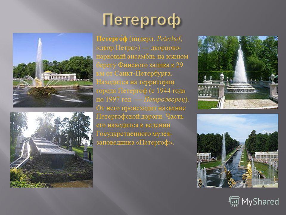 Петерго́ф (нидерл. Peterhof, «двор Петра») дворцово- парковый ансамбль на южном берегу Финского залива в 29 км от Санкт-Петербурга. Находится на территории города Петергоф (с 1944 года по 1997 год Петродворец). От него происходит название Петергофско