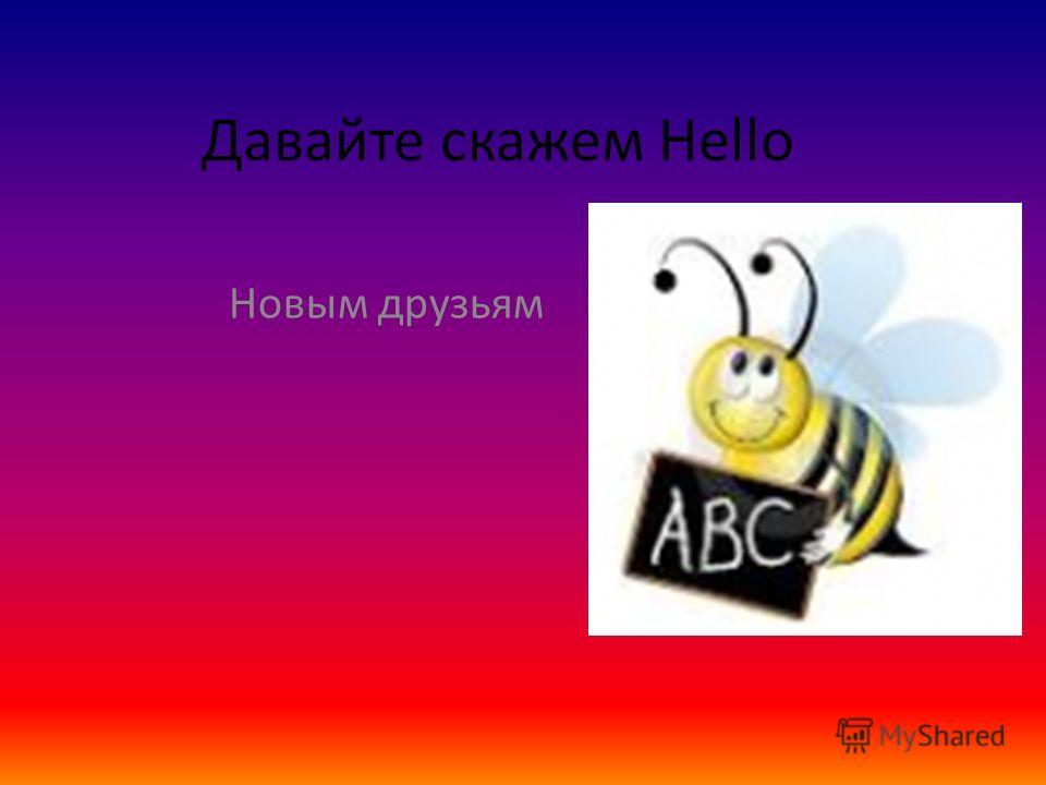 Давайте скажем Hello Новым друзьям