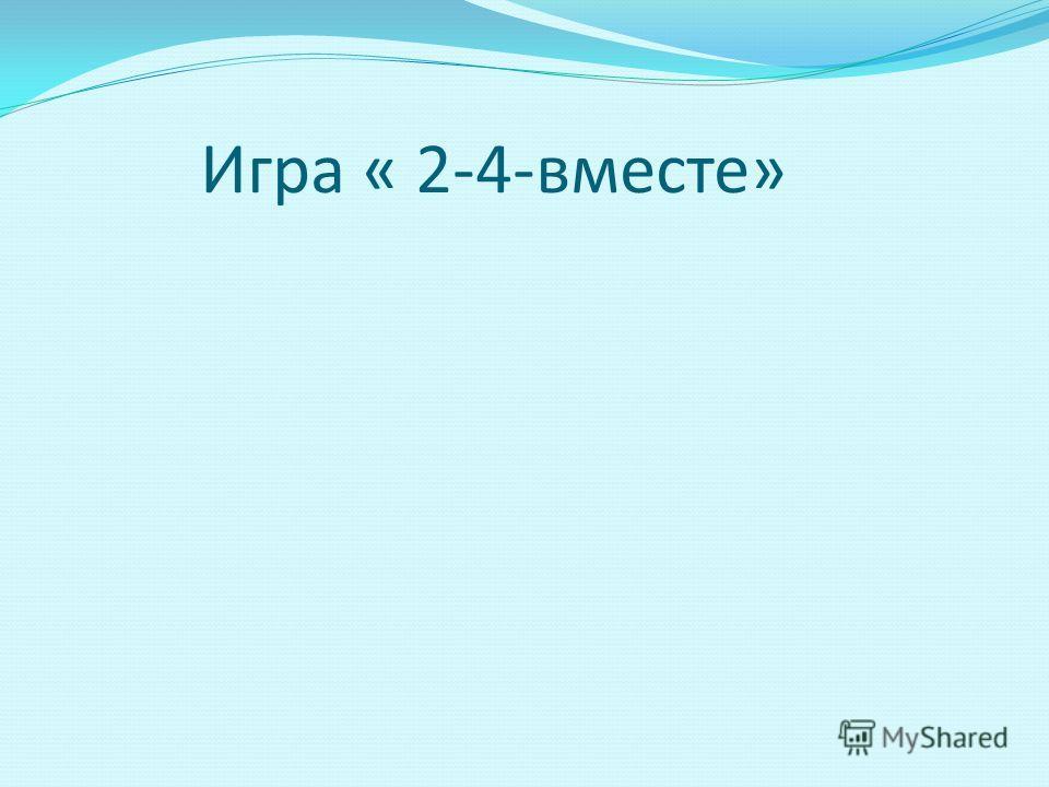 Игра « 2-4-вместе»