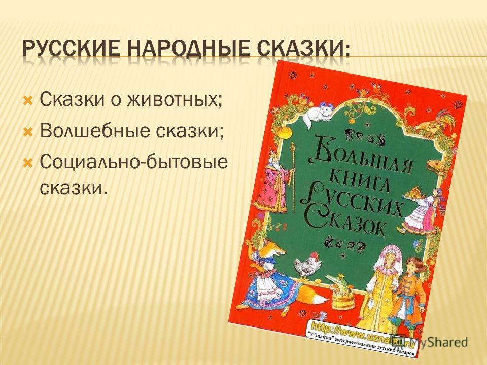 Сказки о животных; Волшебные сказки; Социально-бытовые сказки.