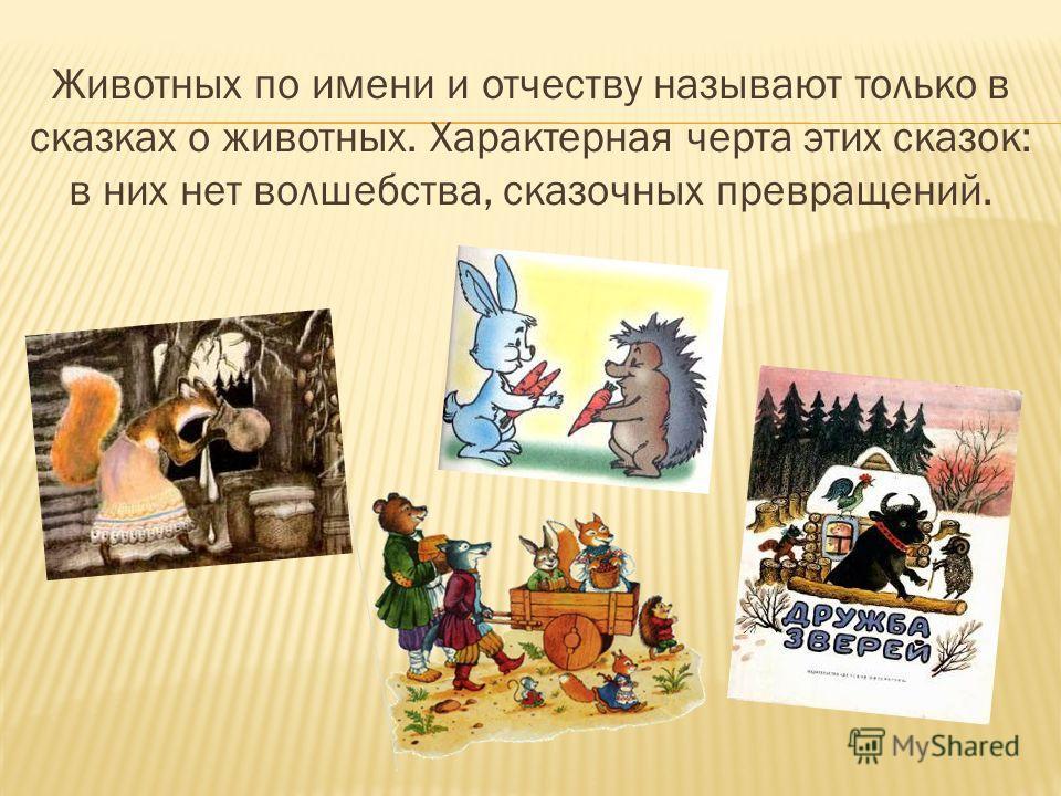 Животных по имени и отчеству называют только в сказках о животных. Характерная черта этих сказок: в них нет волшебства, сказочных превращений.