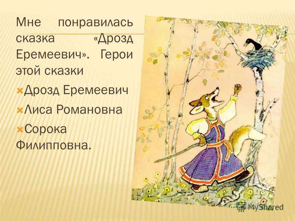 Мне понравилась сказка «Дрозд Еремеевич». Герои этой сказки Дрозд Еремеевич Лиса Романовна Сорока Филипповна.