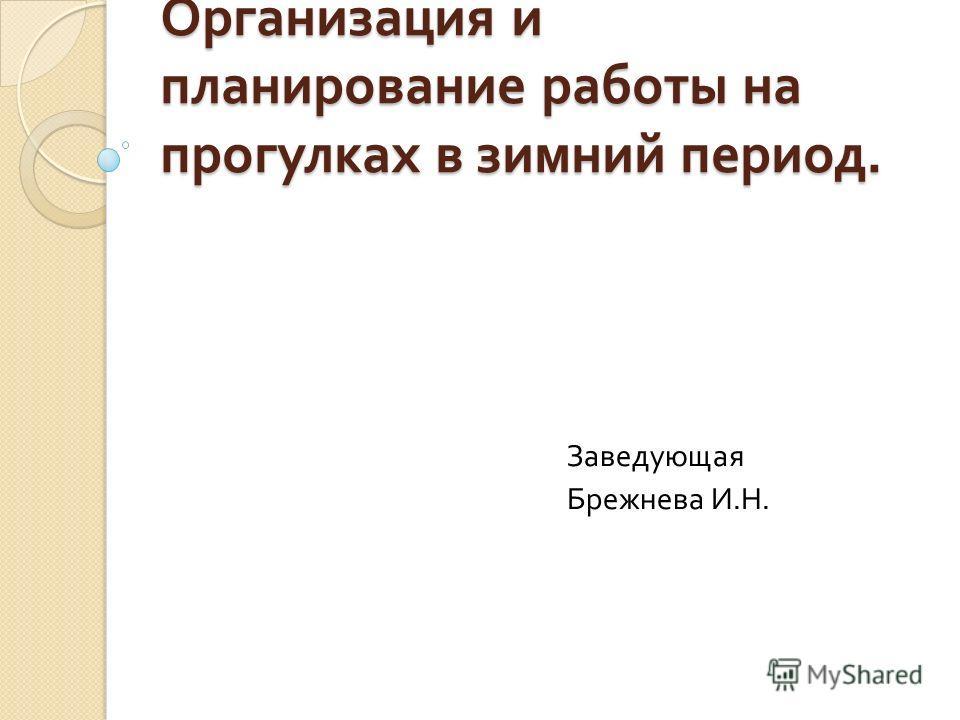 Организация и планирование работы на прогулках в зимний период. Заведующая Брежнева И. Н.