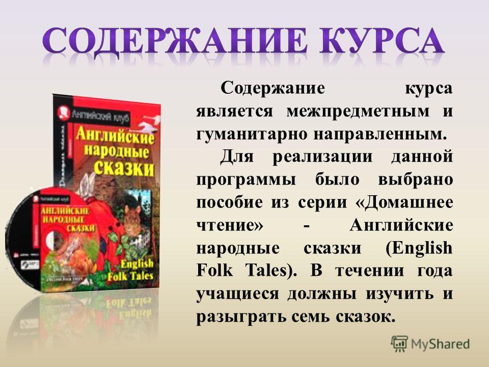 Содержание курса является межпредметным и гуманитарнo направленным. Для реализации данной программы было выбрано пособие из серии «Домашнее чтение» - Английские народные сказки (English Folk Tales). В течении года учащиеся должны изучить и разыграть