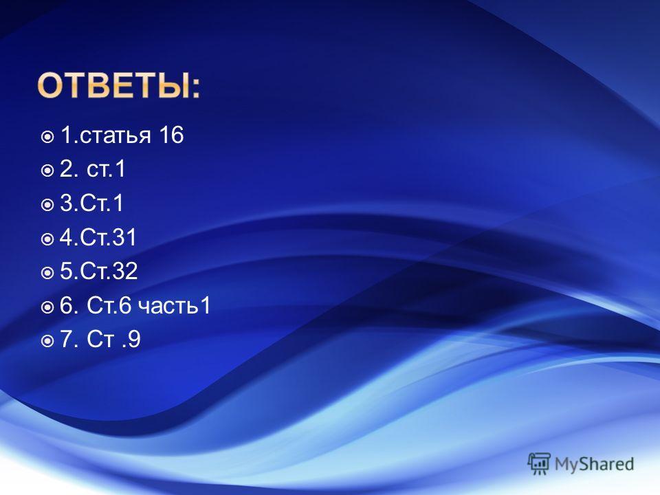 1. статья 16 2. ст.1 3.Ст.1 4.Ст.31 5.Ст.32 6. Ст.6 часть 1 7. Ст.9
