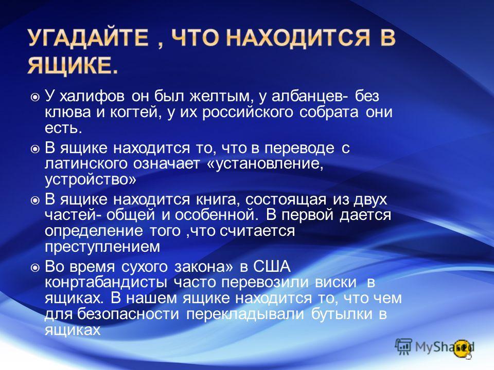 У халифов он был желтым, у албанцев- без клюва и когтей, у их российского собрата они есть. В ящике находится то, что в переводе с латинского означает «установление, устройство» В ящике находится книга, состоящая из двух частей- общей и особенной. В