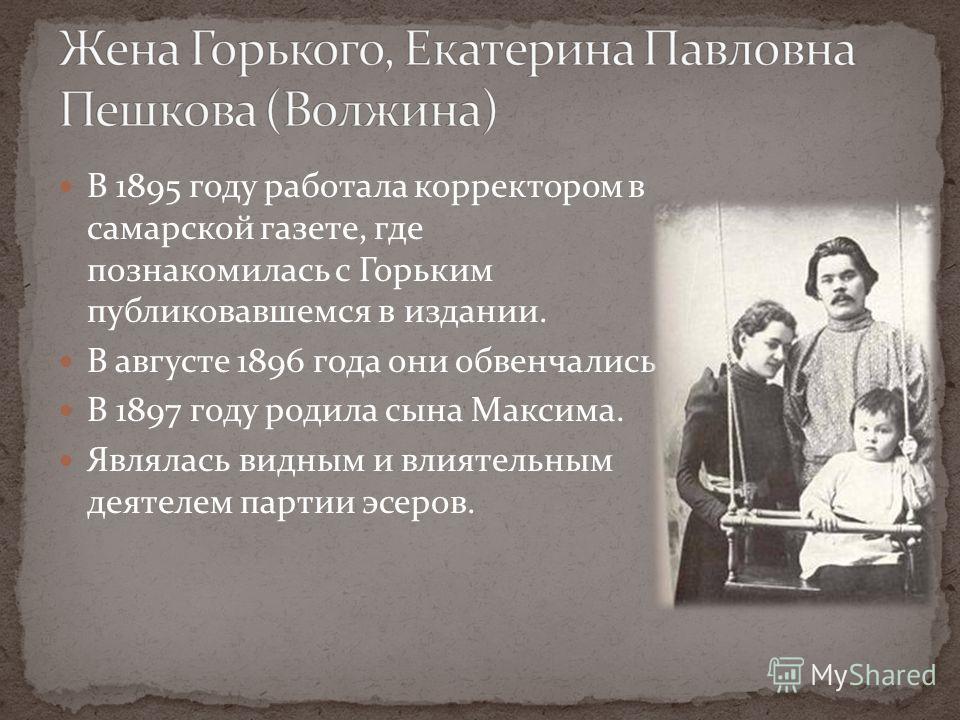 В 1895 году работала корректором в самарской газете, где познакомилась с Горьким публиковавшемся в издании. В августе 1896 года они обвенчались В 1897 году родила сына Максима. Являлась видным и влиятельным деятелем партии эсеров.