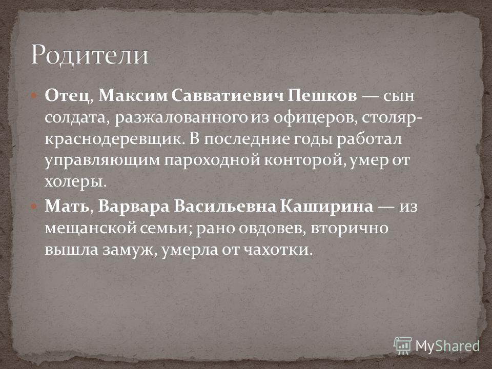 Отец, Максим Савватиевич Пешков сын солдата, разжалованного из офицеров, столяр- краснодеревщик. В последние годы работал управляющим пароходной конторой, умер от холеры. Мать, Варвара Васильевна Каширина из мещанской семьи; рано овдовев, вторично вы