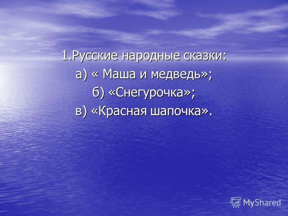 1. Русские народные сказки: а) « Маша и медведь»; б) «Снегурочка»; в) «Красная шапочка».