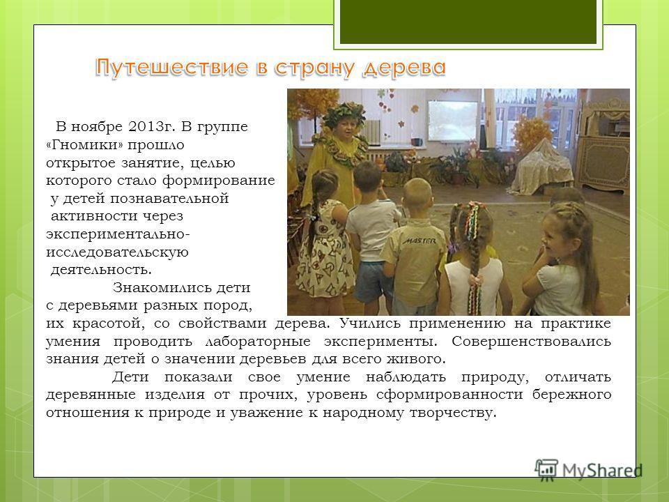 В ноябре 2013 г. В группе «Гномики» прошло открытое занятие, целью которого стало формированиее у детей познавательной активности через экспериментально- исследовательскую деятельность. Знакомились дети с деревьями разных пород, их красотой, со свойс