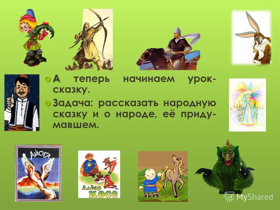 А А теперь начинаем урок- сказку. З Задача: рассказать народную сказку и о народе, её приду- мавшем.