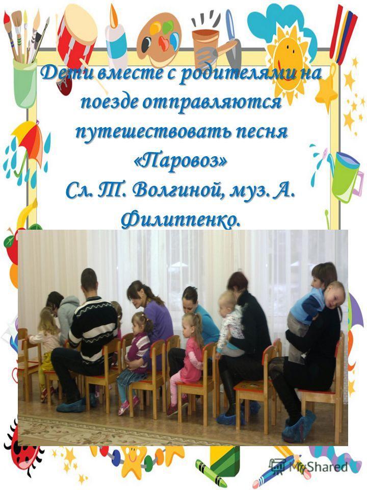 Дети вместе с родителями на поезде отправляются путешествовать песня «Паровоз» Сл. Т. Волгиной, муз. А. Филиппенко.