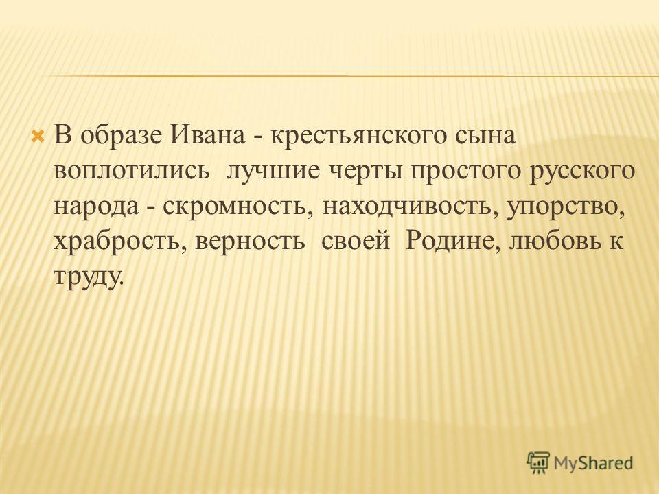 В образе Ивана - крестьянского сына воплотились лучшие черты простого русского народа - скромность, находчивость, упорство, храбрость, верность своей Родине, любовь к труду.