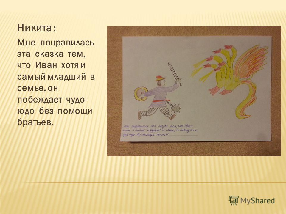 Никита : Мне понравилась эта сказка тем, что Иван хотя и самый младший в семье, он побеждает чудо- юдо без помощи братьев.