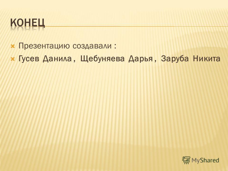 Презентацию создавали : Гусев Данила, Щебуняева Дарья, Заруба Никита