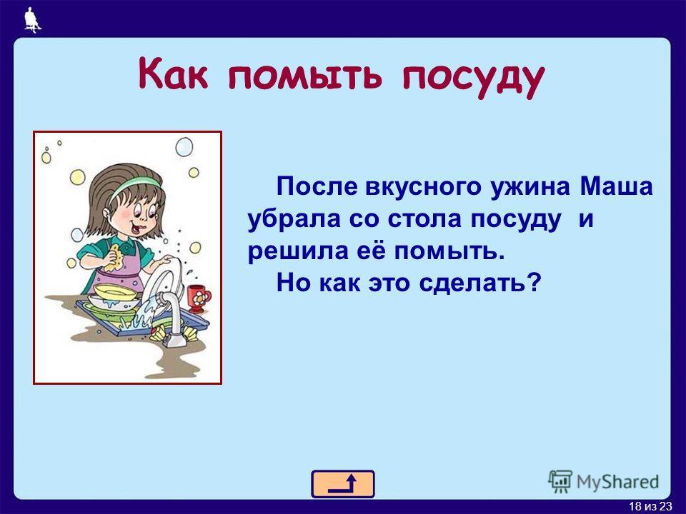18 из 23 Как помыть посуду После вкусного ужина Маша убрала со стола посуду и решила её помыть. Но как это сделать?
