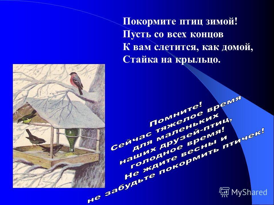 Покормите птиц зимой! Пусть со всех концов К вам слетится, как домой, Стайка на крыльцо.
