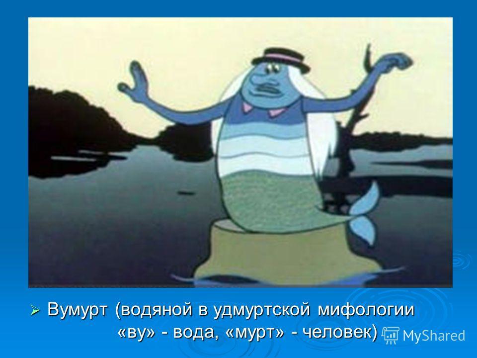 Вумурт (водяной в удмуртской мифологии «ву» - вода, «мурт» - человек)