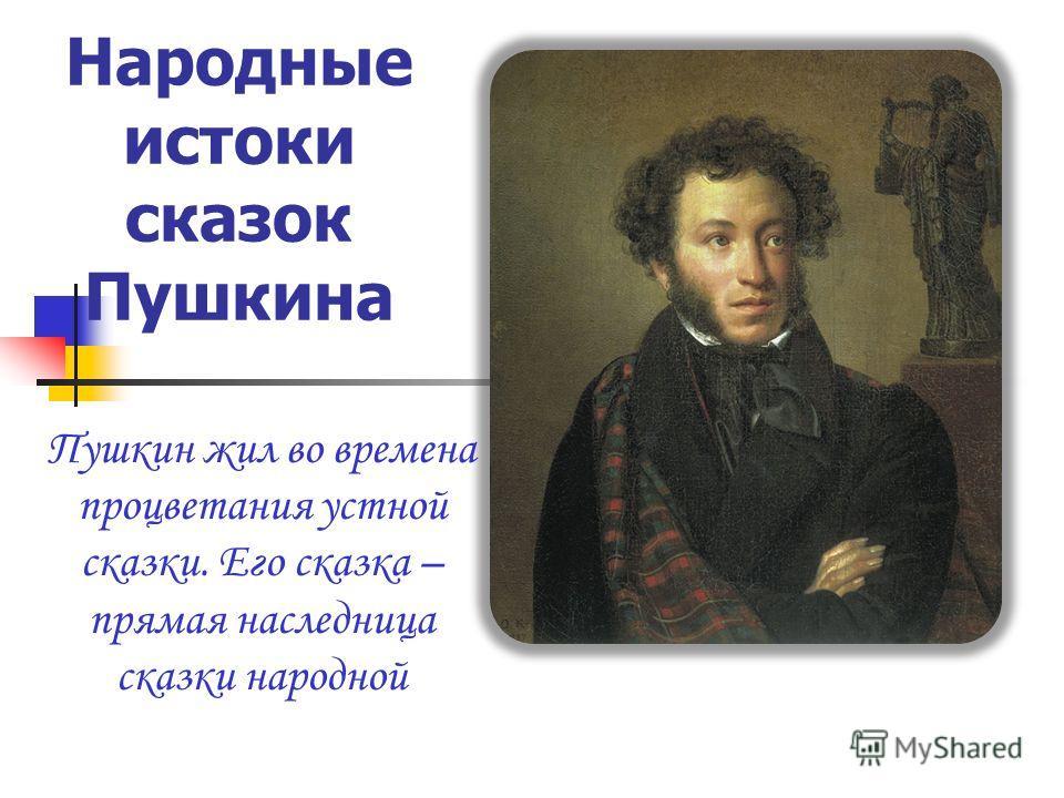 Народные истоки сказок Пушкина Пушкин жил во времена процветания устной сказки. Его сказка – прямая наследница сказки народной