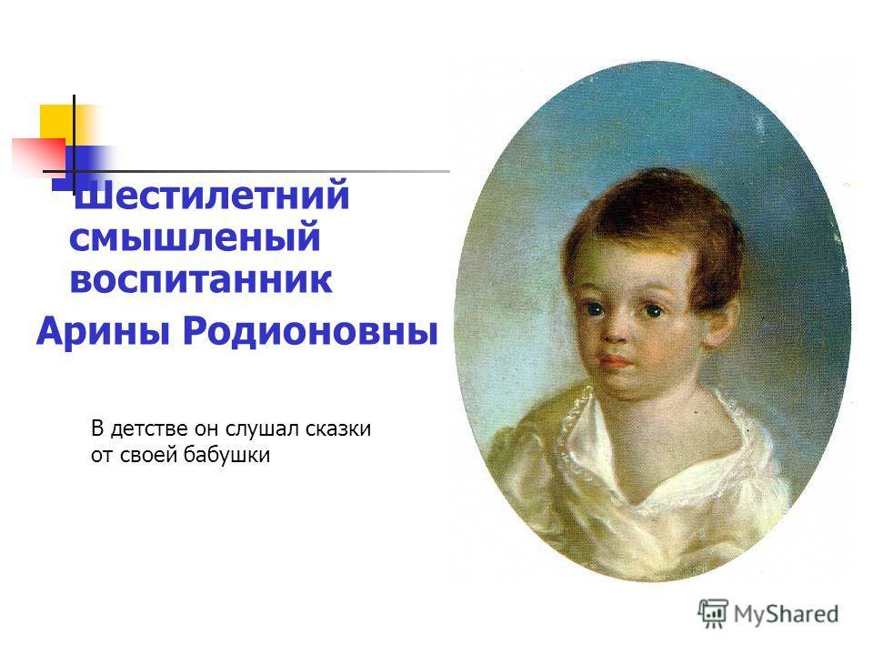 Шестилетний смышленый воспитанник Арины Родионовны В детстве он слушал сказки от своей бабушки