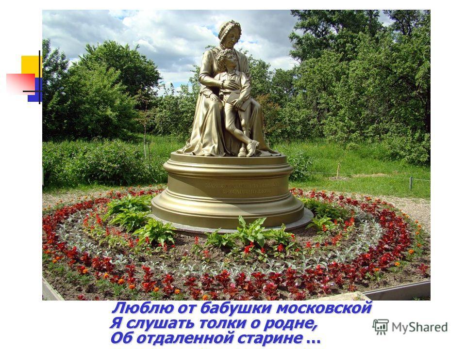 Люблю от бабушки московской Я слушать толки о родне, Об отдаленной старине …